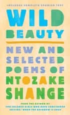 Wild Beauty - New and Selected Poems ebook by Ntozake Shange