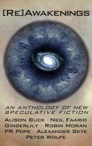 [Re]Awakenings, an anthology of new Speculative Fiction - an anthology of new Speculative Fiction ebook by Alison Buck,Neil Faarid,Gingerlily,Robin Moran,PR Pope,Alexander Skye,Peter Wolfe
