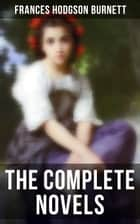 The Complete Novels - Children's Classics & Victorian Romances: The Secret Garden, A Little Princess, Little Lord Fauntleroy, The Lost Prince, Theo, A Lady of Quality, Emily Fox-Seton, The Shuttle, Robin, Vagabondia… ebook by Frances Hodgson Burnett, M. L. Kirk, R. B. Birch,...