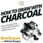 How To Draw With Charcoal - Your Step By Step Guide To Drawing With Charcoal audiobook by HowExpert, Adrian Sanqui