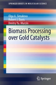 Biomass Processing over Gold Catalysts ebook by Olga A. Simakova,Robert J. Davis,Dmitry Yu. Murzin