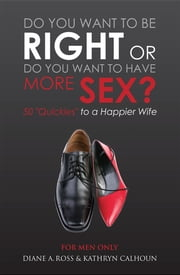 "Do You Want to Be Right or Do You Want to Have More Sex? - 50 ""Quickies"" to a Happier Wife ebook by Diane A. Ross, Kathryn Calhoun, Nelson Dewey"
