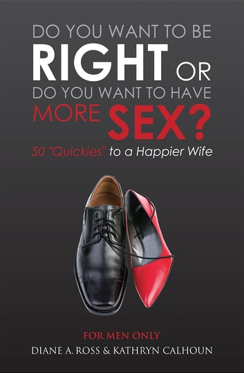 "Do You Want to Be Right or Do You Want to Have More Sex? - 50 ""Quickies"" to a Happier Wife ebook by Diane A. Ross,Kathryn Calhoun"