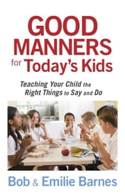 Good Manners for Today's Kids: Teaching Your Child the Right Things to Say and Do ebook by Barnes, Bob