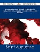 King Alfred's Old English Version of St. Augustine's Soliloquies - Turned into Modern English - The Original Classic Edition ebook by Saint Augustine