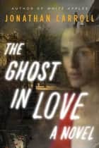 The Ghost in Love ebook by Jonathan Carroll