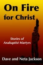 On Fire for Christ - Stories of Anabaptist Martyrs ebook by Dave Jackson, Neta Jackson