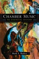 Chamber Music - An Essential History ebook by Mark A Radice