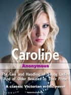 Caroline - The Care and Handling of Young Ladies and of Older Beauties in Their Prime eBook by Anonymous