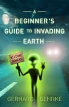 A Beginner's Guide to Invading Earth 電子書 by Gerhard Gehrke