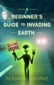 A Beginner's Guide to Invading Earth ebook by Gerhard Gehrke