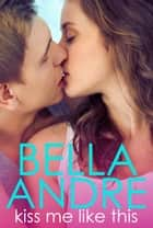 Kiss Me Like This: The Morrisons ebook by Bella Andre