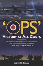 Ops: Victory at All Costs - Operations over Hitler's Reich with the Crews of Bomber Command 1939-1945, Their War - Their Words ebook by Andrew R.B. Simpson