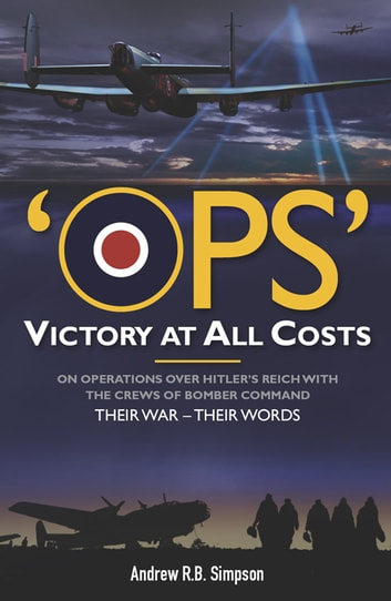 Ops: Victory at All Costs - Operations over Hitler's Reich with the Crews of Bomber Command 1939-1945, Their War - Their Words ebook by Andrew R. B.  Simpson