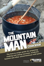 The Mountain Man Cookbook - The How-To Recipe Guide for Preparing, Cooking and Eating Raccoons, Muskrats, Beavers and Other Unconventional Wild Game ebook by Jared Blohm