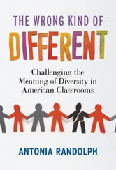 The Wrong Kind of Different - Challenging the Meaning of Diversity in American Classrooms ebook by Antonia Randolph