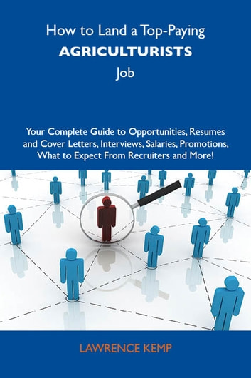 How to Land a Top-Paying Agriculturists Job: Your Complete Guide to Opportunities, Resumes and Cover Letters, Interviews, Salaries, Promotions, What to Expect From Recruiters and More ebook by Kemp Lawrence