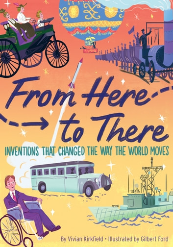 From Here to There - Inventions That Changed the Way the World Moves ebook by Vivian Kirkfield,Gilbert Ford