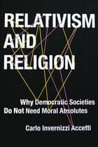 Relativism and Religion - Why Democratic Societies Do Not Need Moral Absolutes ebook by Carlo Accetti