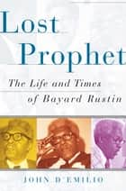 Lost Prophet - The Life and Times of Bayard Rustin ebook by John D'emilio