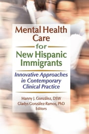 Mental Health Care for New Hispanic Immigrants - Innovative Approaches in Contemporary Clinical Practice ebook by Marcia Finlayson,Manny J Gonzalez,Gladys M Gonzalez-Ramos