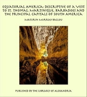 Equatorial America: Descriptive of a Visit to St. Thomas, Martinique, Barbadoes and the Principal Capitals of South America ebook by Maturin Murray Ballou