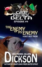 Cat Patrol Delta, Episode #4: Enemy of My Enemy ebook by Richard Alan Dickson
