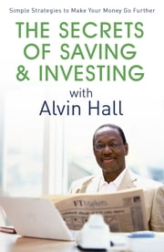 The Secrets of Saving and Investing with Alvin Hall - Simple Strategies to Make Your Money Go Further ebook by Alvin Hall