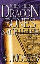 When Her Dragon Bones Sacrifice - Her Dragon Bones, #3 ebook by R. Moses