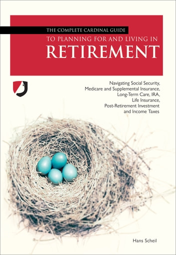 The Complete Cardinal Guide to Planning For and Living in Retirement - Navigating Social Security, Medicare and Supplemental Insurance, Long-Term Care, IRA, Life Insurance, Post-Retirement Investment and Income Taxes ebook by Hans Scheil