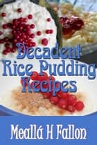 Decadent Rice Pudding Recipes ebook by Meallá H Fallon