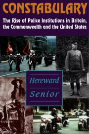 Constabulary - The Rise of Police Institutions in Britain, the Commonwealth and the United States ebook by Hereward Senior