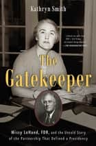 The Gatekeeper - Missy LeHand, FDR, and the Untold Story of the Partnership That Defined a Presidency ebook by Kathryn Smith