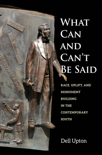 What Can and Can't Be Said - Race, Uplift, and Monument Building in the Contemporary South ebook by Dell Upton
