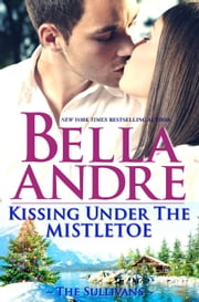 Kissing Under The Mistletoe (The Sullivans) - A Sullivan Christmas ebook by Bella Andre