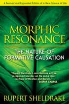 Morphic Resonance: The Nature of Formative Causation - The Nature of Formative Causation ebook by Rupert Sheldrake
