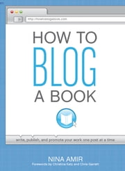 How to Blog a Book: Write, Publish, and Promote Your Work One Post at a Time ebook by Nina Amir
