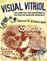 Visual Vitriol - The Street Art and Subcultures of the Punk and Hardcore Generation ebook by David A. Ensminger