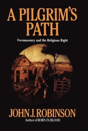 A Pilgrim's Path - Freemasonry and the Religious Right ebook by John J. Robinson