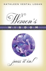 Women's Wisdom: Pass It On! ebook by Kathleen Vestal Logan