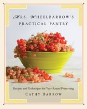 Mrs. Wheelbarrow's Practical Pantry: Recipes and Techniques for Year-Round Preserving ebook by Cathy Barrow