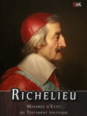 Richelieu - Maximes d'Etat, ou Testament Politique ebook by Armand, Jean du Plessis de Richelieu
