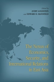 The Nexus of Economics, Security, and International Relations in East Asia ebook by Avery Goldstein,Edward Mansfield