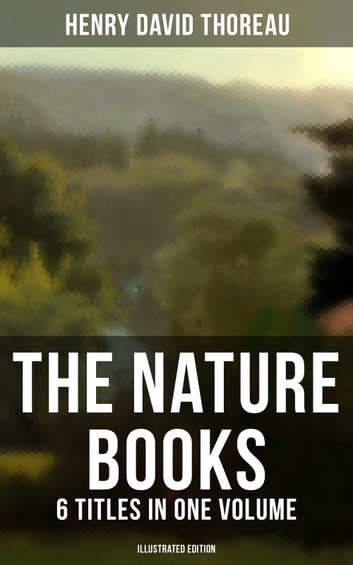 The Nature Books of Henry David Thoreau – 6 Titles in One Volume (Illustrated Edition) - Journeys, Adventures & Life in Harmony with Nature: Walden, A Week on the Concord and Merrimack Rivers, The Maine Woods, Cape Cod, A Yankee in Canada & Canoeing in the Wilderness ebook by Henry David Thoreau