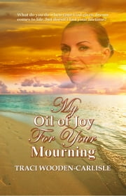 My Oil of Joy For Your Mourning ebook by Traci Wooden-Carlisle