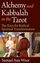 Alchemy and Kabbalah in the Tarot: The Keys of Radical Spiritual Transformation ebook by Samael Aun Weor
