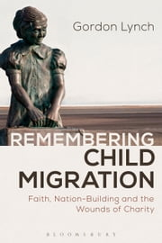 Remembering Child Migration - Faith, Nation-Building and the Wounds of Charity ebook by Gordon Lynch
