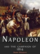 Napoleon and the campaign of 1814 ebook by Henry Houssaye