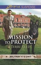 Mission To Protect (Mills & Boon Love Inspired Suspense) (Military K-9 Unit, Book 1) eBook by Terri Reed