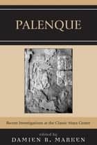 Palenque - Recent Investigations at the Classic Maya Center ebook by Damien B. Marken